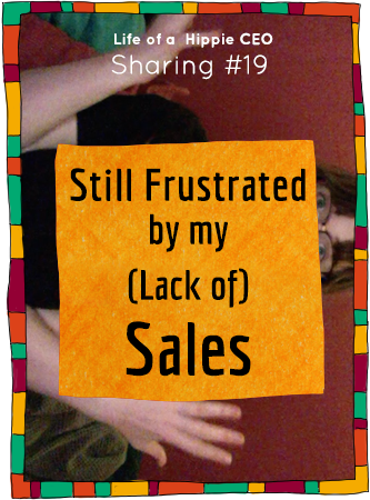 Sharing from Life of a Hippie CEO: Still frustrated by my lack of sales